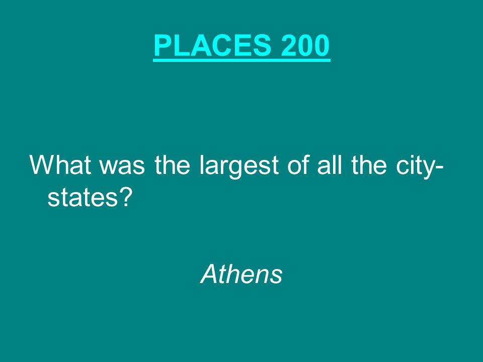 PLACES 200 What was the largest of all the city- states Athens