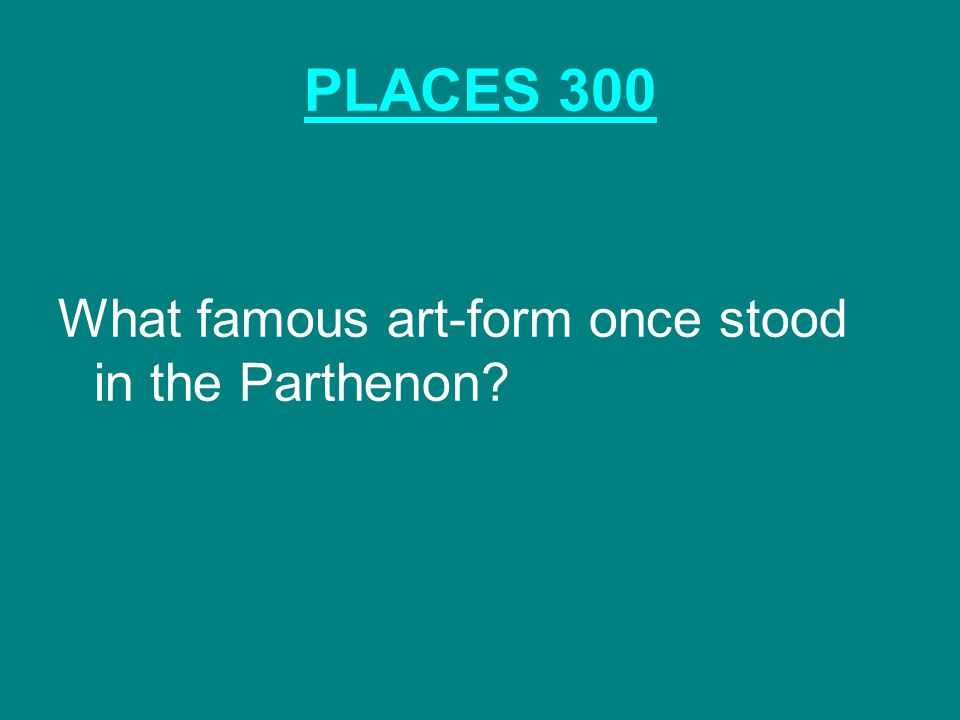 PLACES 300 What famous art-form once stood in the Parthenon