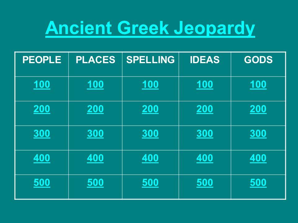 Ancient Greek Jeopardy PEOPLEPLACESSPELLINGIDEASGODS 100 200 300 400 500