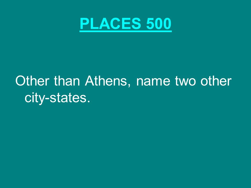 PLACES 500 Other than Athens, name two other city-states.