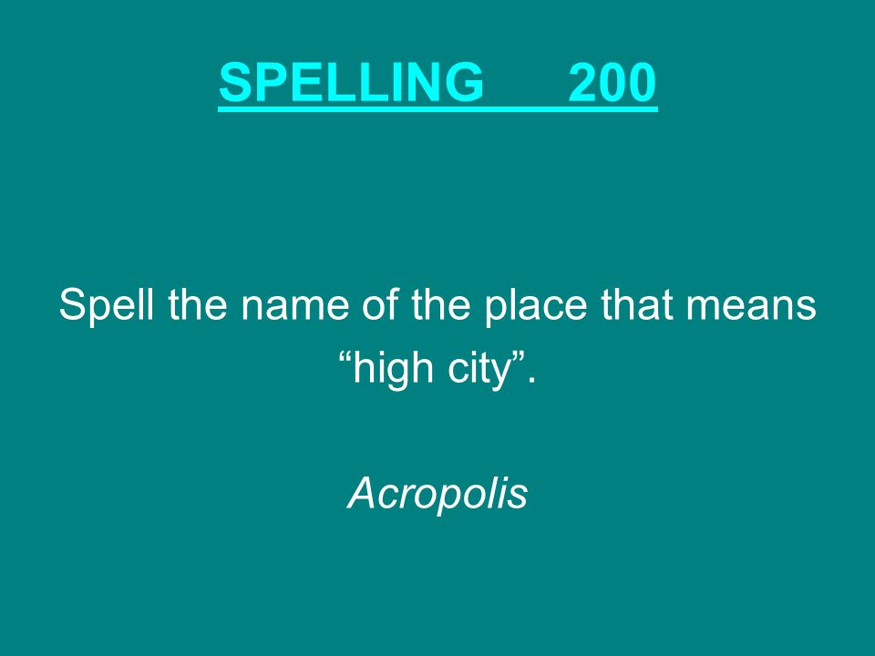 SPELLING200 Spell the name of the place that means high city . Acropolis