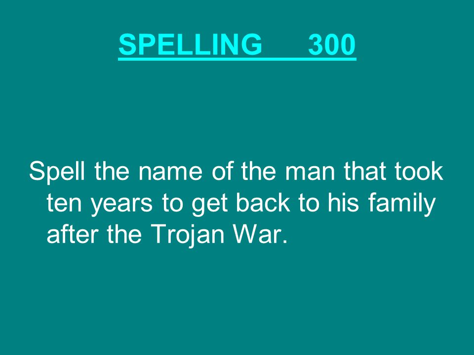 SPELLING300 Spell the name of the man that took ten years to get back to his family after the Trojan War.