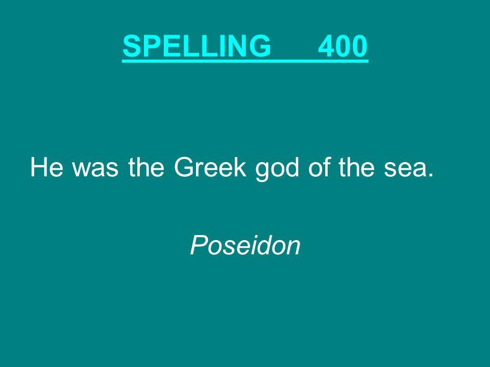 SPELLING400 He was the Greek god of the sea. Poseidon