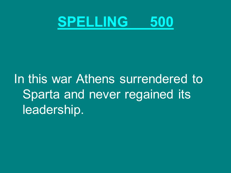 SPELLING500 In this war Athens surrendered to Sparta and never regained its leadership.