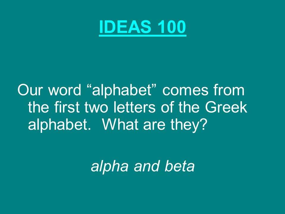 IDEAS 100 Our word alphabet comes from the first two letters of the Greek alphabet.