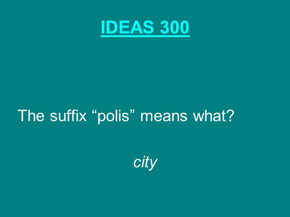 "IDEAS 300 The suffix ""polis"" means what? city"