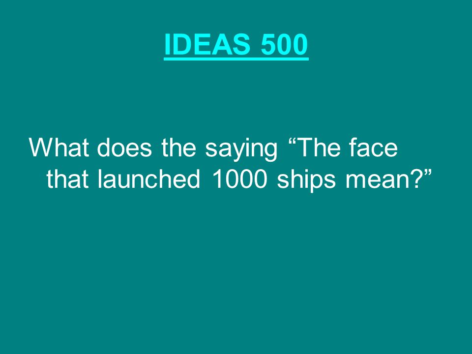 IDEAS 500 What does the saying The face that launched 1000 ships mean