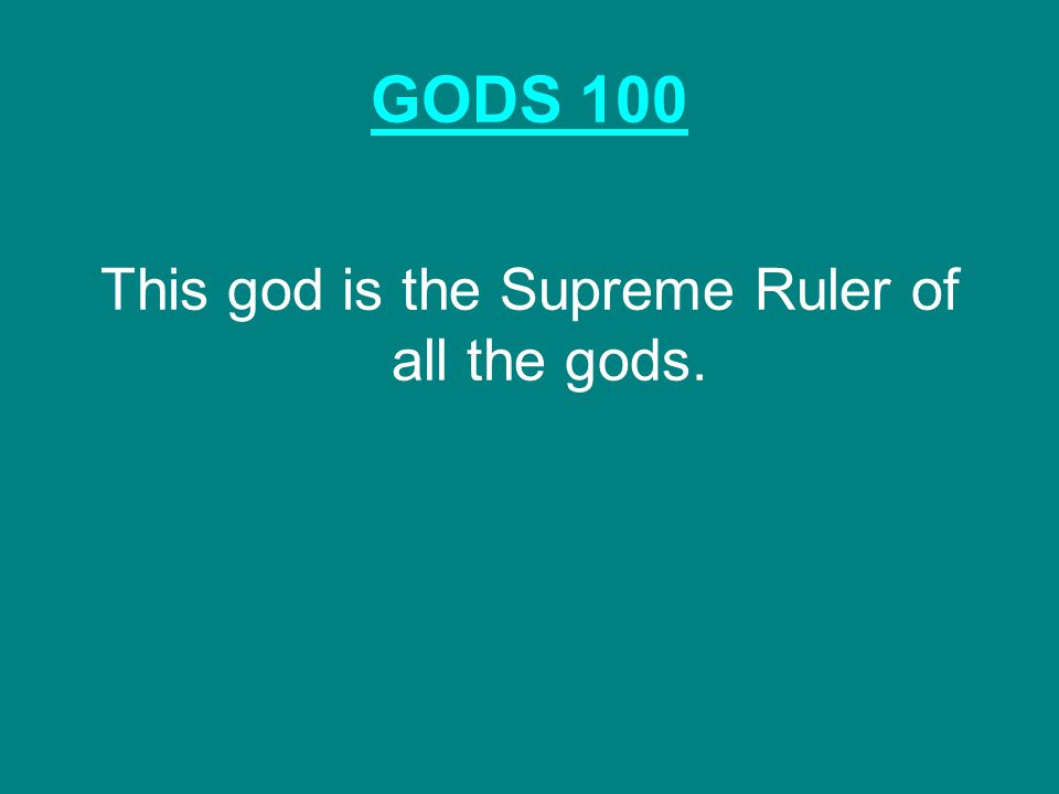 GODS 100 This god is the Supreme Ruler of all the gods.