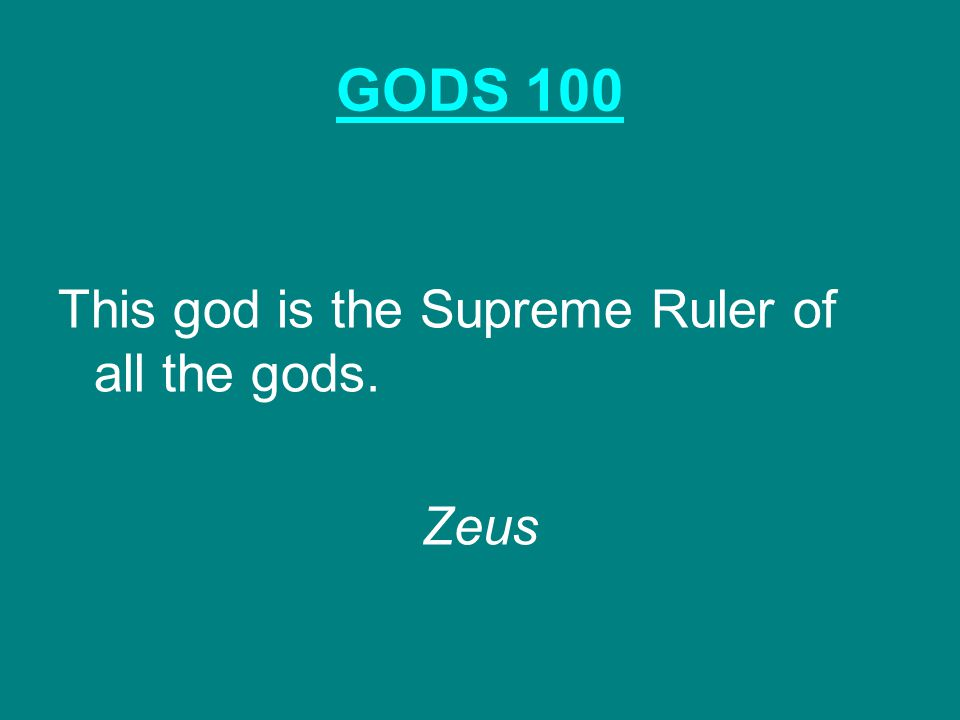 GODS 100 This god is the Supreme Ruler of all the gods. Zeus
