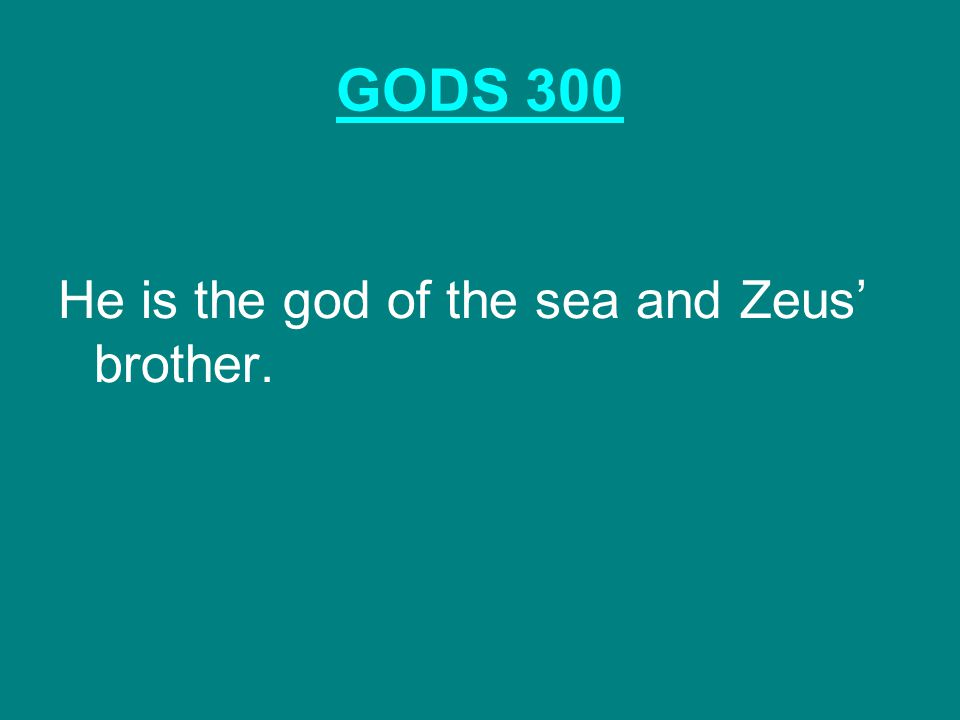 GODS 300 He is the god of the sea and Zeus' brother.