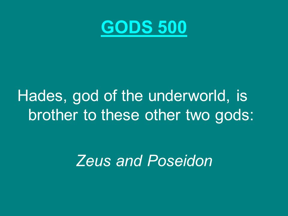 GODS 500 Hades, god of the underworld, is brother to these other two gods: Zeus and Poseidon
