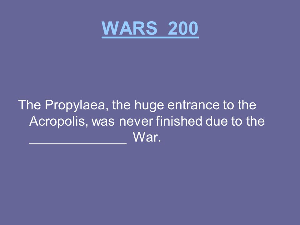 WARS 200 The Propylaea, the huge entrance to the Acropolis, was never finished due to the _____________ War.