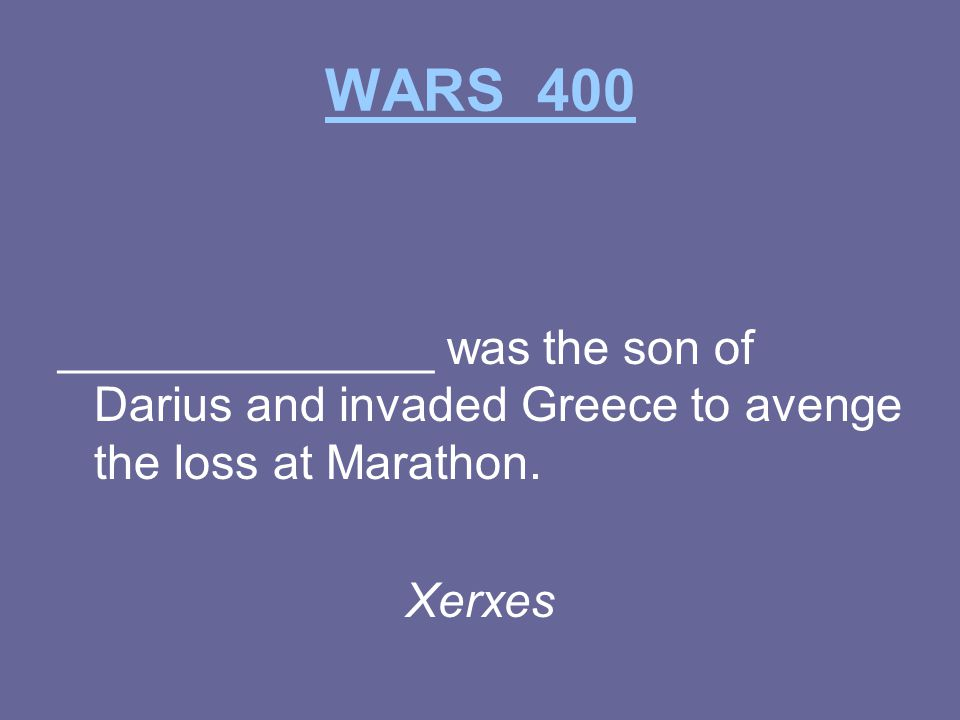 WARS 400 ______________ was the son of Darius and invaded Greece to avenge the loss at Marathon.