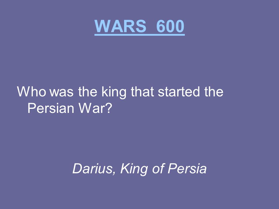 WARS 600 Who was the king that started the Persian War Darius, King of Persia