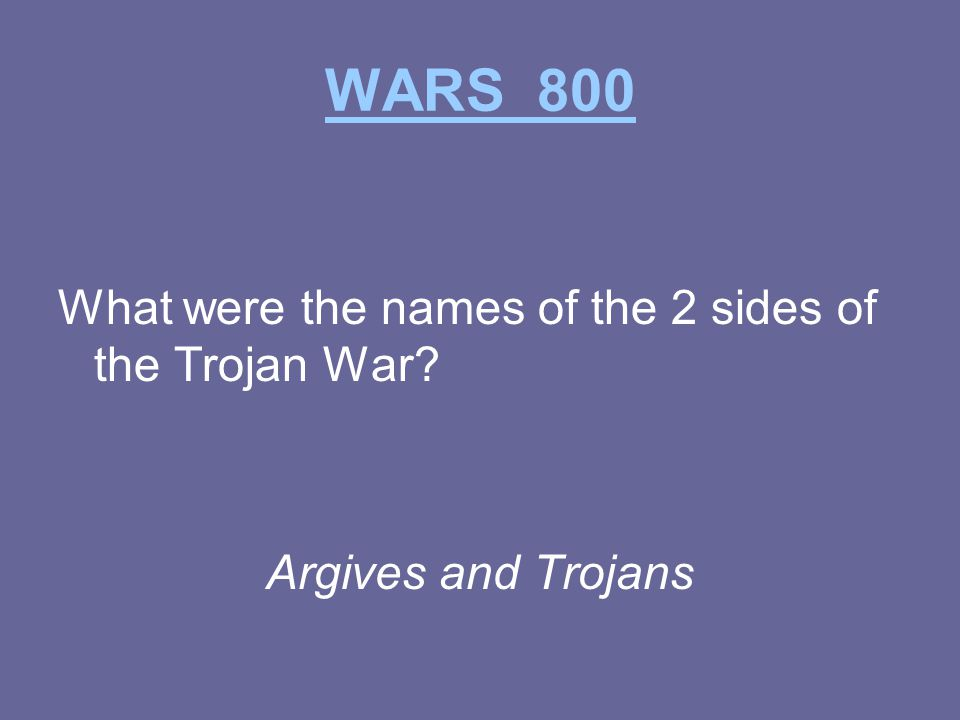 WARS 800 What were the names of the 2 sides of the Trojan War Argives and Trojans