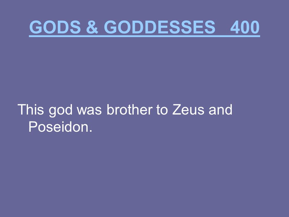 GODS & GODDESSES 400 This god was brother to Zeus and Poseidon.