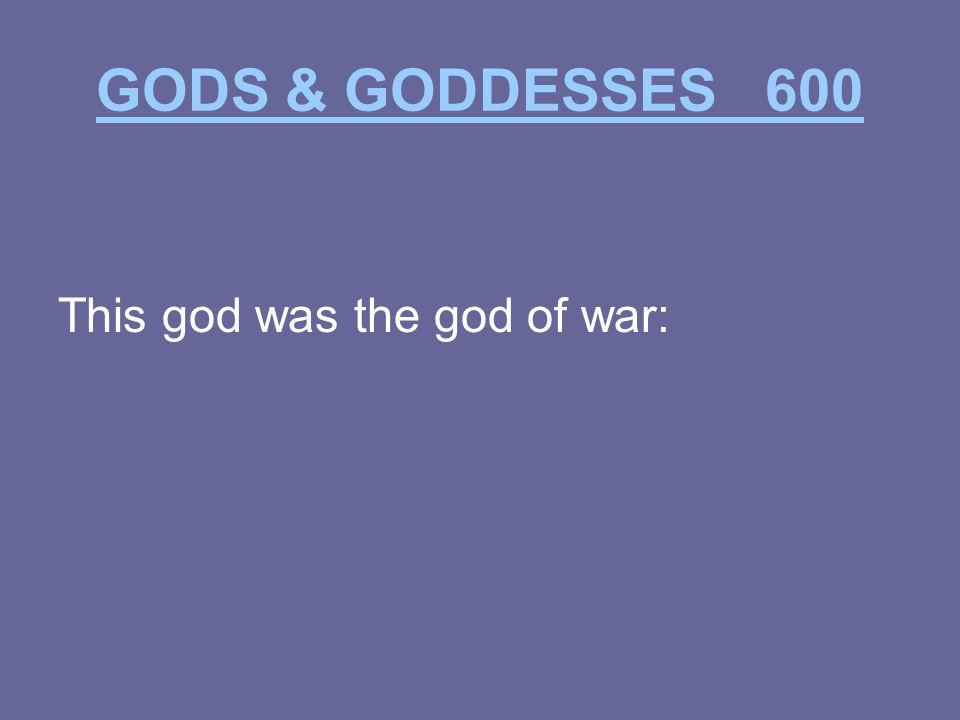 GODS & GODDESSES 600 This god was the god of war: