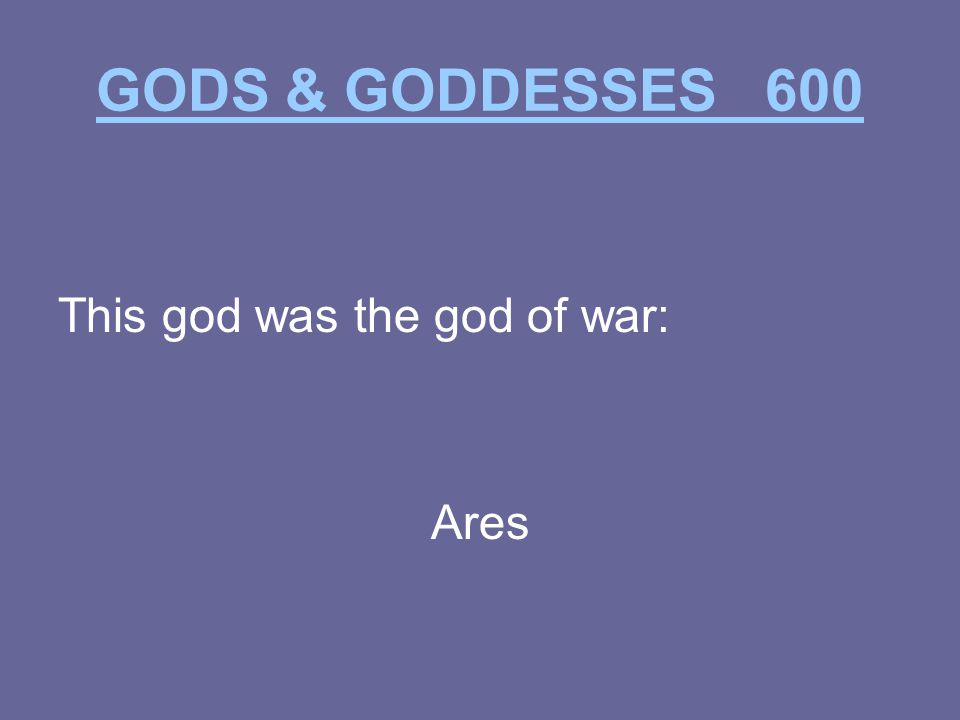 GODS & GODDESSES 600 This god was the god of war: Ares