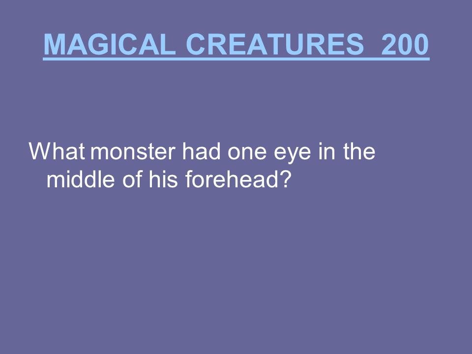 MAGICAL CREATURES 200 What monster had one eye in the middle of his forehead