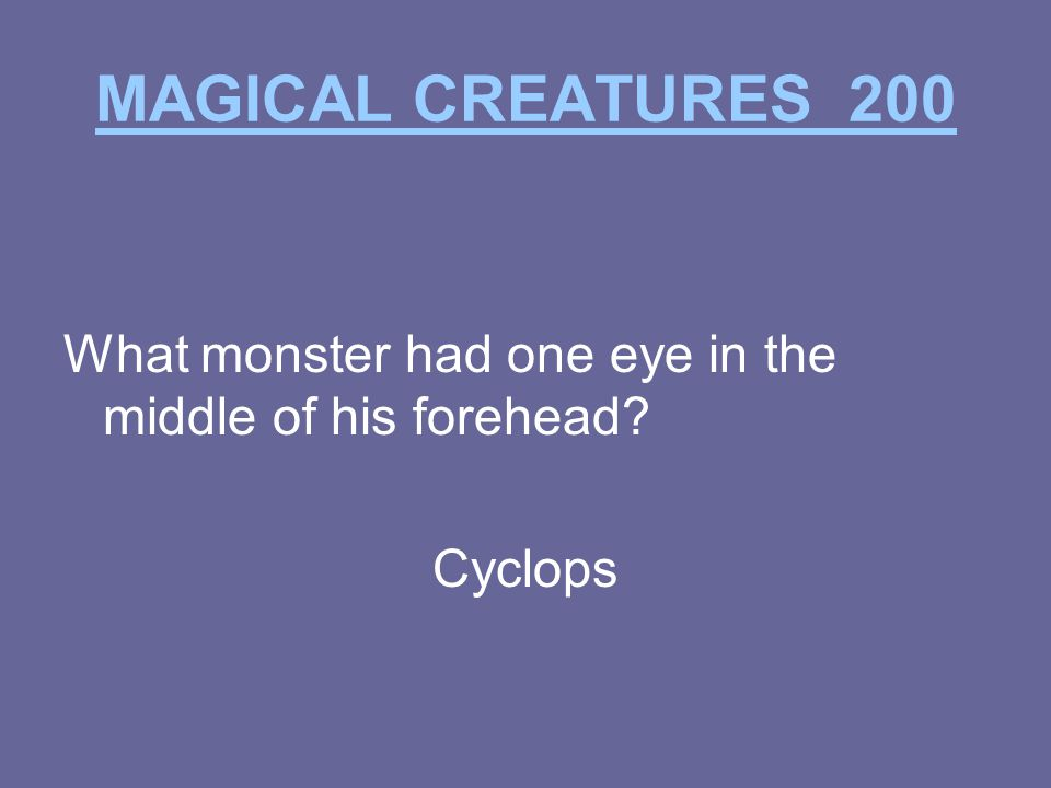 MAGICAL CREATURES 200 What monster had one eye in the middle of his forehead Cyclops