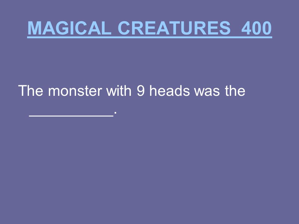 MAGICAL CREATURES 400 The monster with 9 heads was the __________.