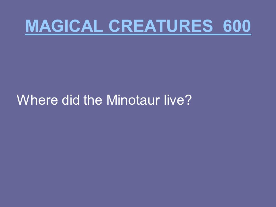MAGICAL CREATURES 600 Where did the Minotaur live