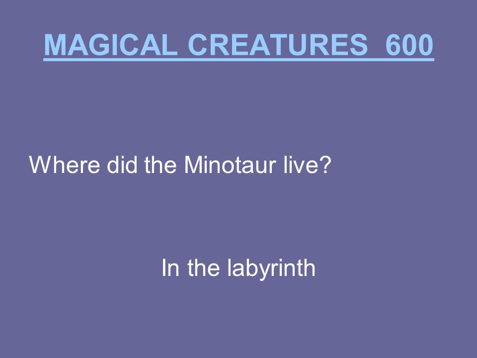 MAGICAL CREATURES 600 Where did the Minotaur live In the labyrinth