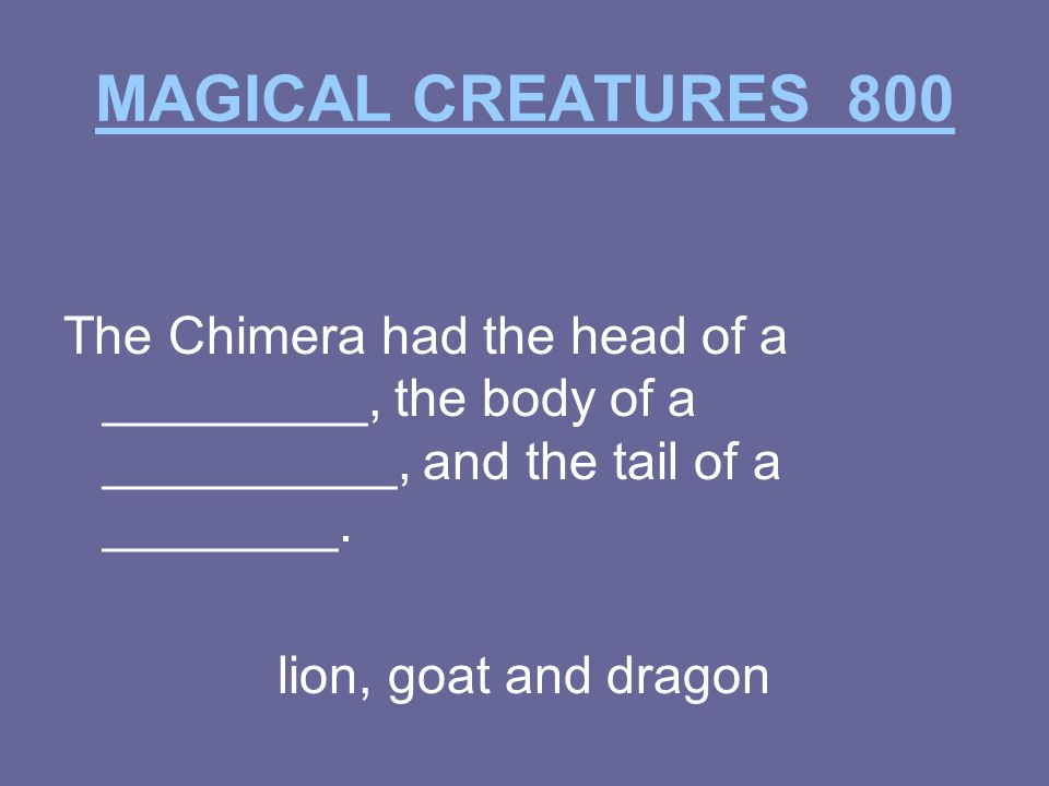 MAGICAL CREATURES 800 The Chimera had the head of a _________, the body of a __________, and the tail of a ________.