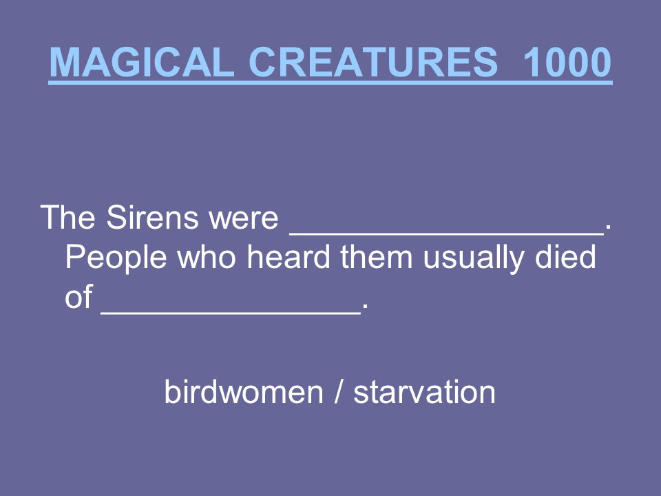 MAGICAL CREATURES 1000 The Sirens were _________________.
