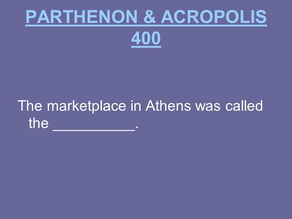 PARTHENON & ACROPOLIS 400 The marketplace in Athens was called the __________.