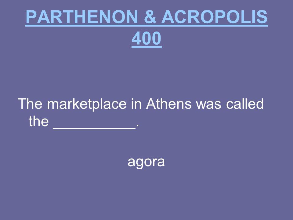 PARTHENON & ACROPOLIS 400 The marketplace in Athens was called the __________. agora