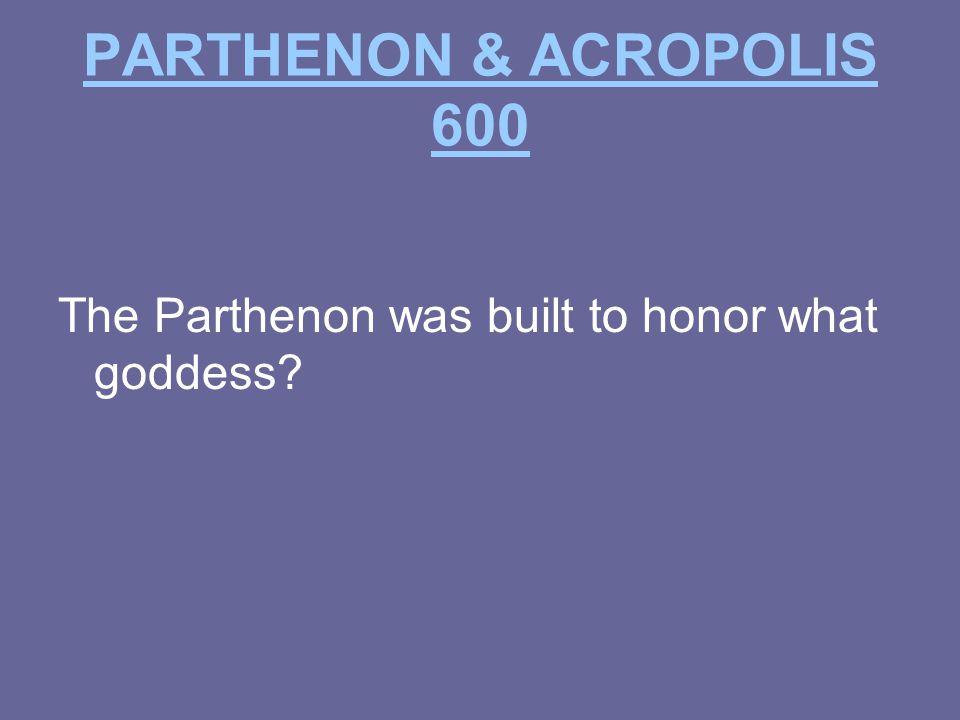 PARTHENON & ACROPOLIS 600 The Parthenon was built to honor what goddess?