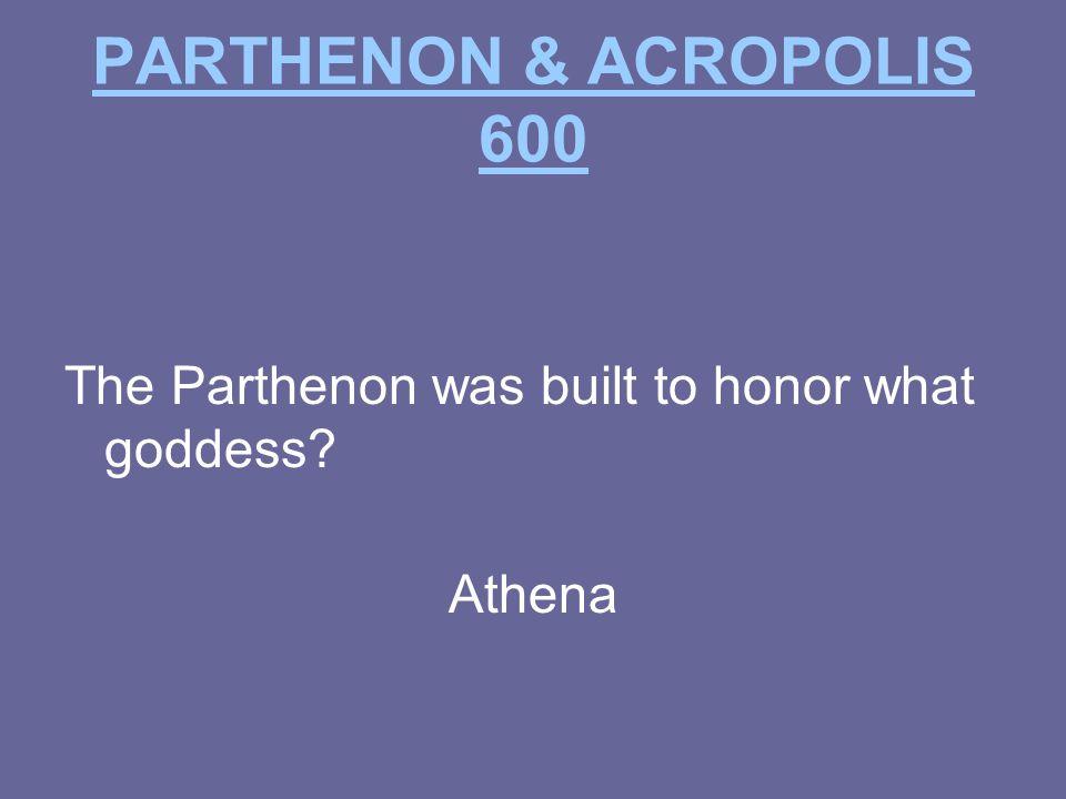 PARTHENON & ACROPOLIS 600 The Parthenon was built to honor what goddess? Athena