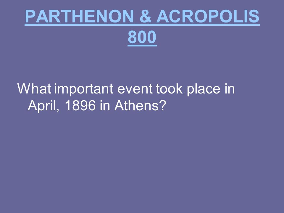 PARTHENON & ACROPOLIS 800 What important event took place in April, 1896 in Athens