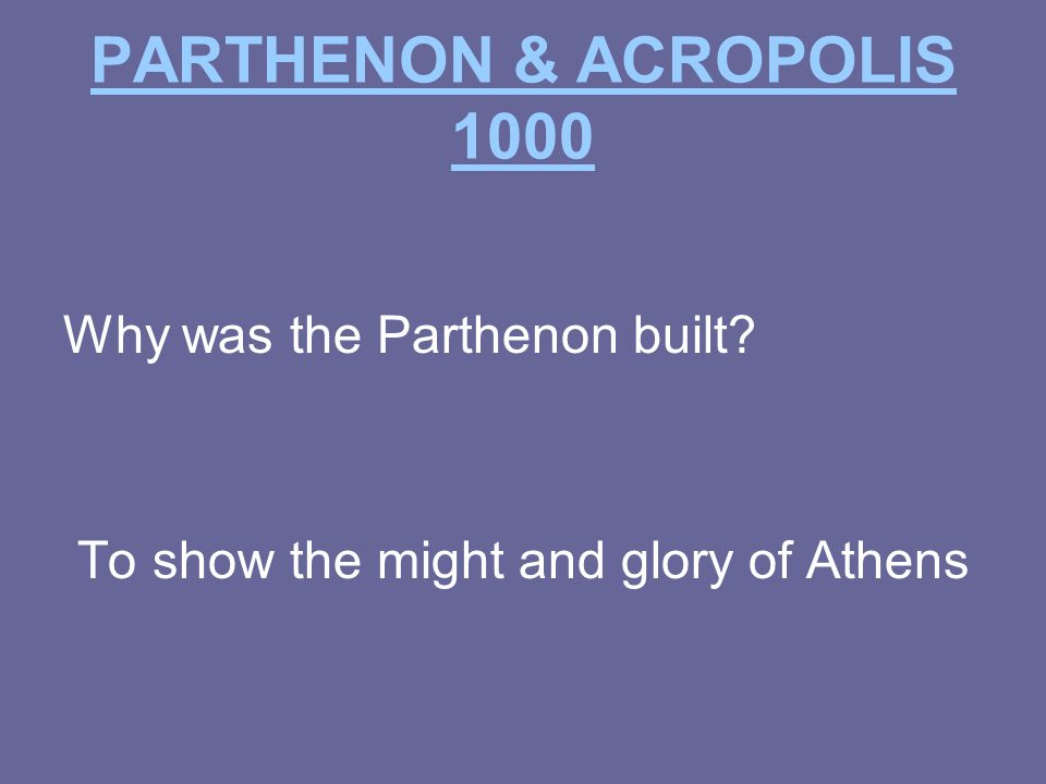PARTHENON & ACROPOLIS 1000 Why was the Parthenon built To show the might and glory of Athens