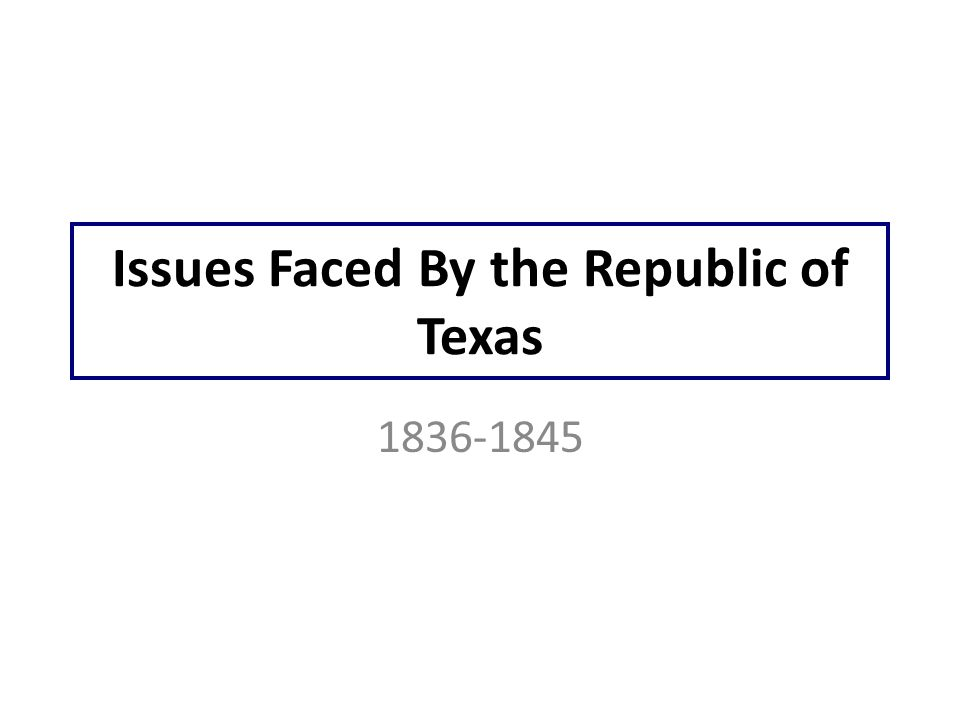 Issues Faced By the Republic of Texas 1836-1845