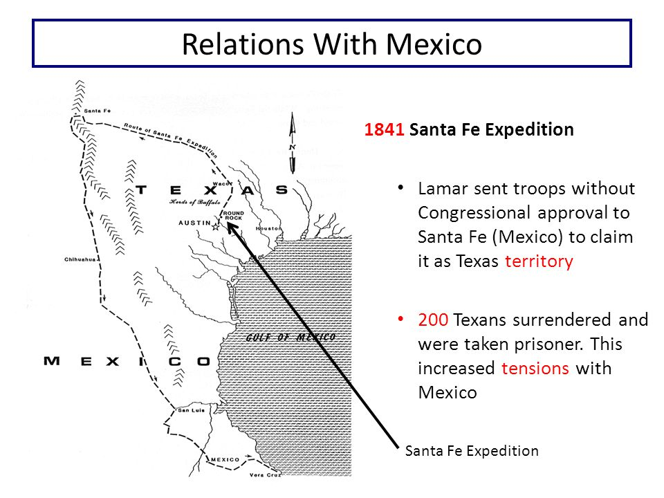 Relations With Mexico Santa Fe Expedition 1841 Santa Fe Expedition Lamar sent troops without Congressional approval to Santa Fe (Mexico) to claim it as Texas territory 200 Texans surrendered and were taken prisoner.