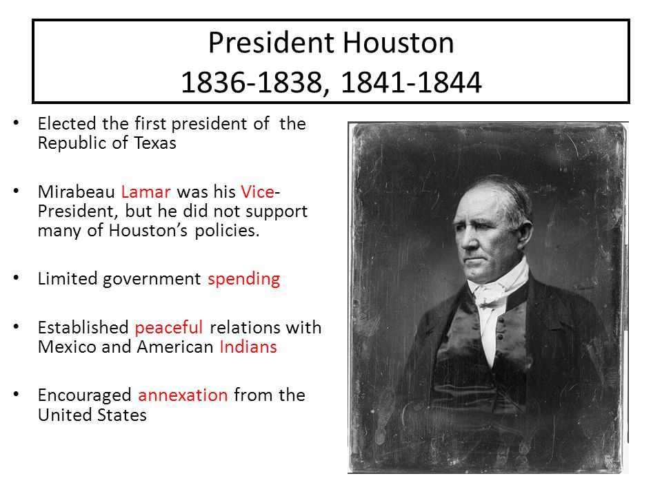 President Houston 1836-1838, 1841-1844 Houston had 3 major goals: 1.Wanted to gain control of the army 2.Was determined to keep peace in Texas (with Mexico and the American Indians) 3.Wanted to make the Republic financially stable