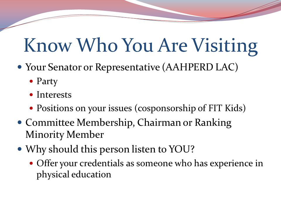 Know Who You Are Visiting Your Senator or Representative (AAHPERD LAC) Party Interests Positions on your issues (cosponsorship of FIT Kids) Committee Membership, Chairman or Ranking Minority Member Why should this person listen to YOU.