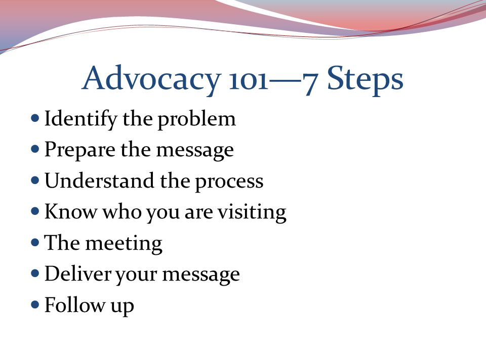 Advocacy 101—7 Steps Identify the problem Prepare the message Understand the process Know who you are visiting The meeting Deliver your message Follow up