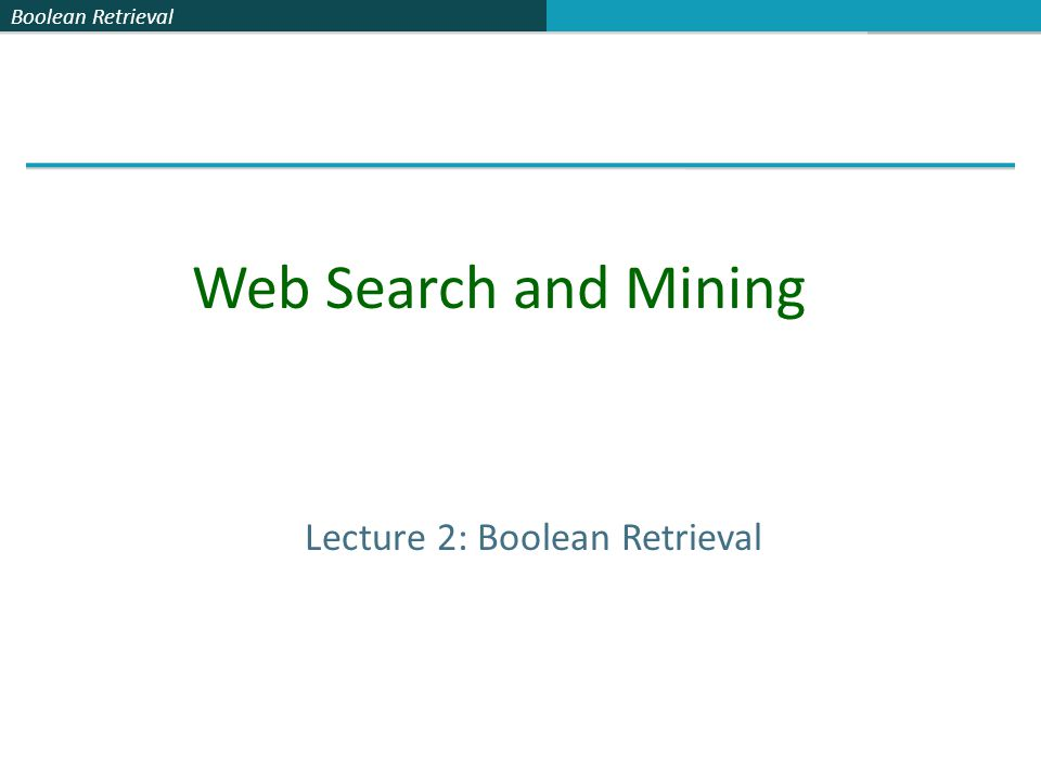 Boolean Retrieval Lecture 2: Boolean Retrieval Web Search and Mining