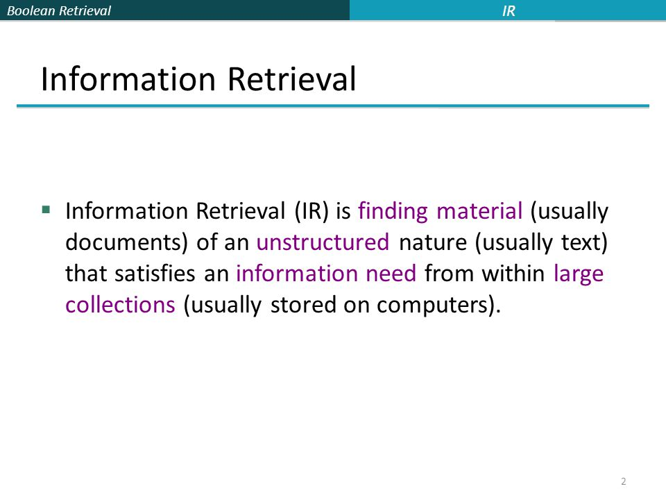 Boolean Retrieval Information Retrieval  Information Retrieval (IR) is finding material (usually documents) of an unstructured nature (usually text) that satisfies an information need from within large collections (usually stored on computers).