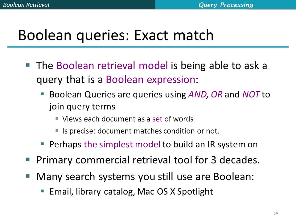 Boolean Retrieval Boolean queries: Exact match  The Boolean retrieval model is being able to ask a query that is a Boolean expression:  Boolean Queries are queries using AND, OR and NOT to join query terms  Views each document as a set of words  Is precise: document matches condition or not.