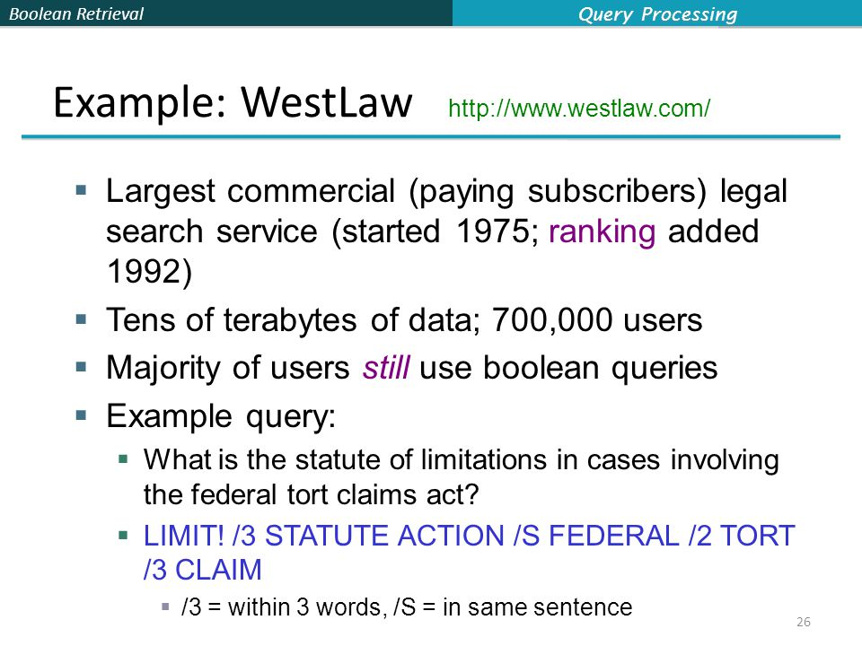 Boolean Retrieval Example: WestLaw http://www.westlaw.com/  Largest commercial (paying subscribers) legal search service (started 1975; ranking added