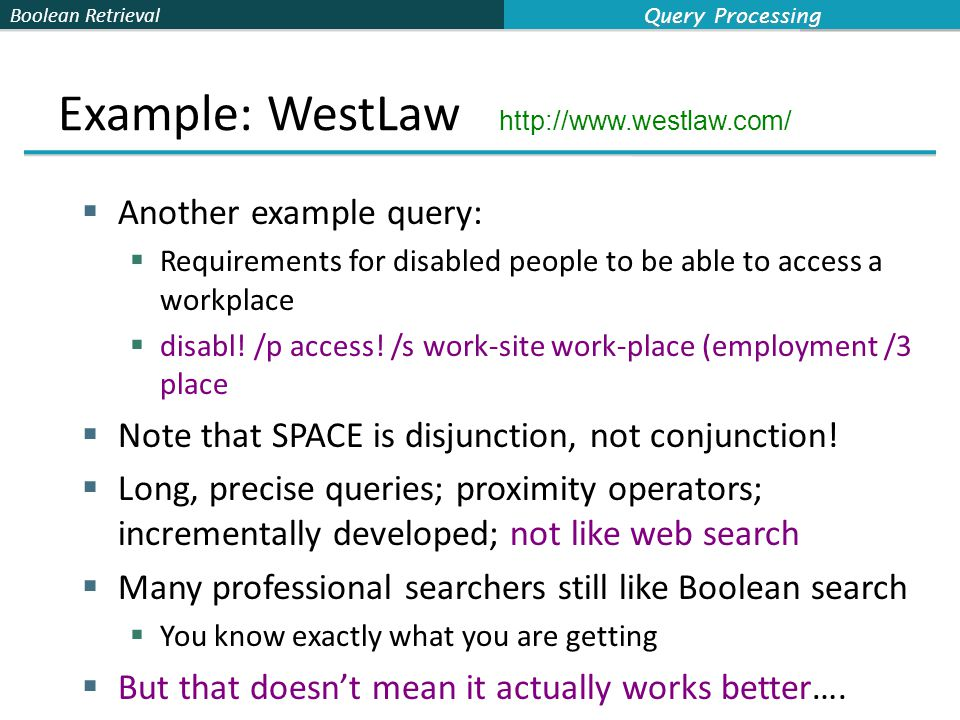 Boolean Retrieval Example: WestLaw http://www.westlaw.com/  Another example query:  Requirements for disabled people to be able to access a workplace  disabl.