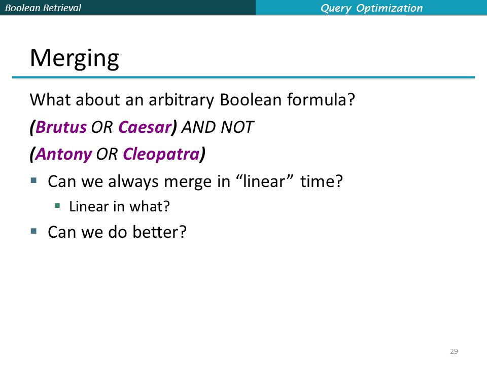 "Boolean Retrieval Merging What about an arbitrary Boolean formula? (Brutus OR Caesar) AND NOT (Antony OR Cleopatra)  Can we always merge in ""linear"""