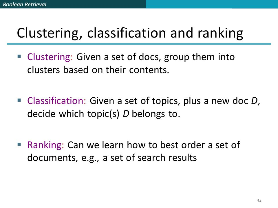 Boolean Retrieval Clustering, classification and ranking  Clustering: Given a set of docs, group them into clusters based on their contents.  Classi