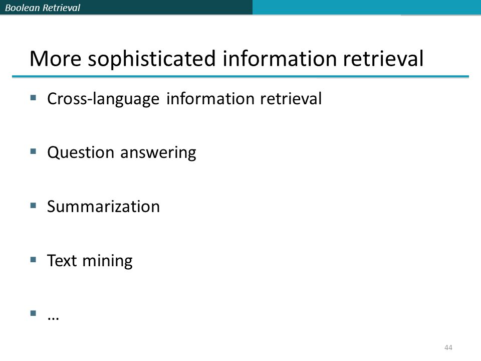 Boolean Retrieval More sophisticated information retrieval  Cross-language information retrieval  Question answering  Summarization  Text mining  … 44