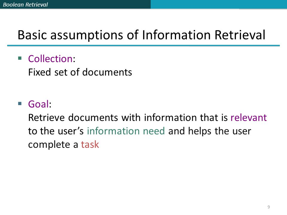 Boolean Retrieval Basic assumptions of Information Retrieval  Collection: Fixed set of documents  Goal: Retrieve documents with information that is relevant to the user's information need and helps the user complete a task 9