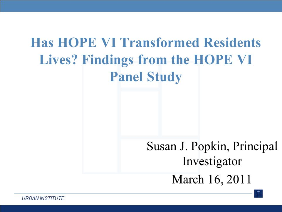 URBAN INSTITUTE The HOPE VI Panel Study Tracked the living conditions and well-being of residents from five HOPE VI sites.